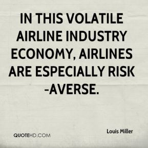 Louis Miller  - In this volatile airline industry economy, airlines are especially risk-averse.