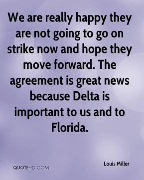 Louis Miller  - We are really happy they are not going to go on strike now and hope they move forward. The agreement is great news because Delta is important to us and to Florida.