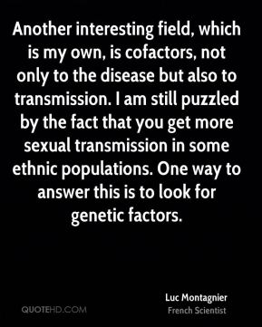 Luc Montagnier - Another interesting field, which is my own, is cofactors, not only to the disease but also to transmission. I am still puzzled by the fact that you get more sexual transmission in some ethnic populations. One way to answer this is to look for genetic factors.