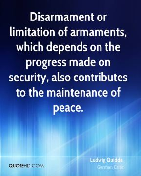 Ludwig Quidde - Disarmament or limitation of armaments, which depends on the progress made on security, also contributes to the maintenance of peace.