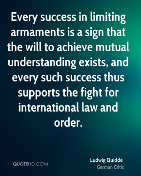Ludwig Quidde - Every success in limiting armaments is a sign that the will to achieve mutual understanding exists, and every such success thus supports the fight for international law and order.