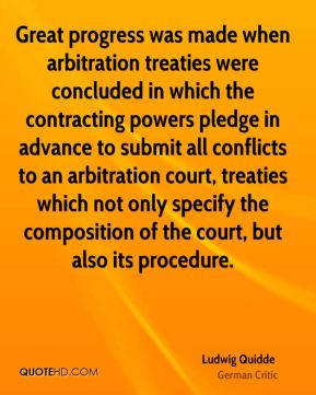 Ludwig Quidde - Great progress was made when arbitration treaties were concluded in which the contracting powers pledge in advance to submit all conflicts to an arbitration court, treaties which not only specify the composition of the court, but also its procedure.