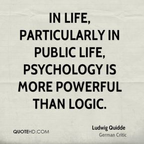 Ludwig Quidde - In life, particularly in public life, psychology is more powerful than logic.