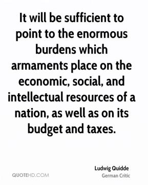 Ludwig Quidde - It will be sufficient to point to the enormous burdens which armaments place on the economic, social, and intellectual resources of a nation, as well as on its budget and taxes.