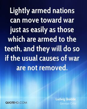 Ludwig Quidde - Lightly armed nations can move toward war just as easily as those which are armed to the teeth, and they will do so if the usual causes of war are not removed.