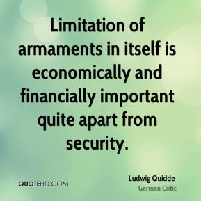 Ludwig Quidde - Limitation of armaments in itself is economically and financially important quite apart from security.