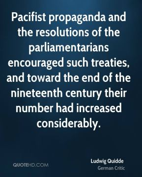 Ludwig Quidde - Pacifist propaganda and the resolutions of the parliamentarians encouraged such treaties, and toward the end of the nineteenth century their number had increased considerably.