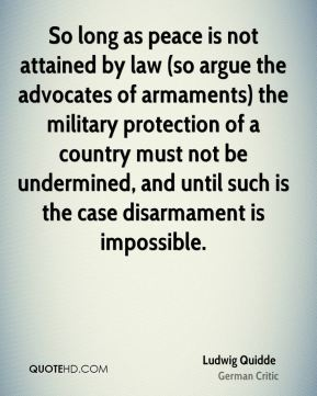 Ludwig Quidde - So long as peace is not attained by law (so argue the advocates of armaments) the military protection of a country must not be undermined, and until such is the case disarmament is impossible.