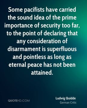 Ludwig Quidde - Some pacifists have carried the sound idea of the prime importance of security too far, to the point of declaring that any consideration of disarmament is superfluous and pointless as long as eternal peace has not been attained.