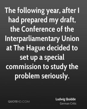 Ludwig Quidde - The following year, after I had prepared my draft, the Conference of the Interparliamentary Union at The Hague decided to set up a special commission to study the problem seriously.