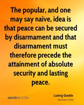 The popular, and one may say naive, idea is that peace can be secured by disarmament and that disarmament must therefore precede the attainment of absolute security and lasting peace.