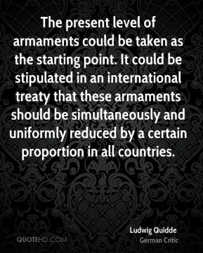 Ludwig Quidde - The present level of armaments could be taken as the starting point. It could be stipulated in an international treaty that these armaments should be simultaneously and uniformly reduced by a certain proportion in all countries.