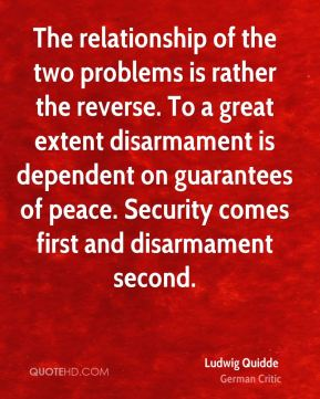 Ludwig Quidde - The relationship of the two problems is rather the reverse. To a great extent disarmament is dependent on guarantees of peace. Security comes first and disarmament second.