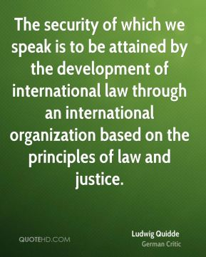 Ludwig Quidde - The security of which we speak is to be attained by the development of international law through an international organization based on the principles of law and justice.