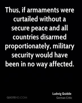 Ludwig Quidde - Thus, if armaments were curtailed without a secure peace and all countries disarmed proportionately, military security would have been in no way affected.