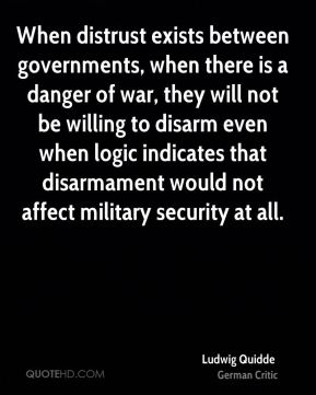 Ludwig Quidde - When distrust exists between governments, when there is a danger of war, they will not be willing to disarm even when logic indicates that disarmament would not affect military security at all.