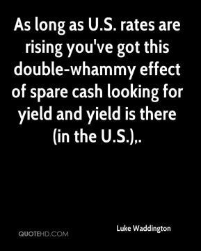 Luke Waddington  - As long as U.S. rates are rising you've got this double-whammy effect of spare cash looking for yield and yield is there (in the U.S.).