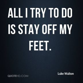 all I try to do is stay off my feet.