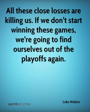 All these close losses are killing us. If we don't start winning these games, we're going to find ourselves out of the playoffs again.