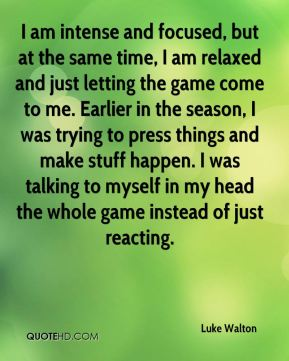 I am intense and focused, but at the same time, I am relaxed and just letting the game come to me. Earlier in the season, I was trying to press things and make stuff happen. I was talking to myself in my head the whole game instead of just reacting.