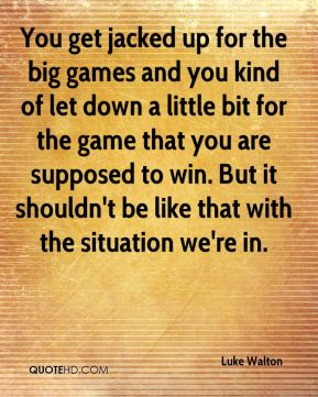 You get jacked up for the big games and you kind of let down a little bit for the game that you are supposed to win. But it shouldn't be like that with the situation we're in.