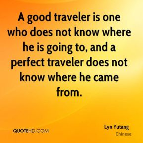 A good traveler is one who does not know where he is going to, and a perfect traveler does not know where he came from.