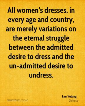 All women's dresses, in every age and country, are merely variations on the eternal struggle between the admitted desire to dress and the un-admitted desire to undress.