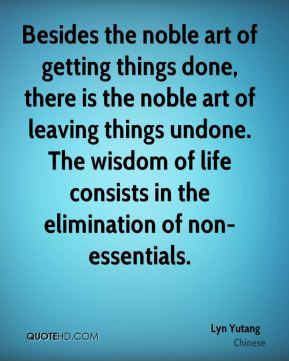 Besides the noble art of getting things done, there is the noble art of leaving things undone. The wisdom of life consists in the elimination of non-essentials.