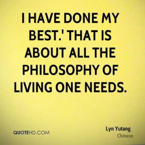 I have done my best.' That is about all the philosophy of living one needs.