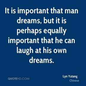 It is important that man dreams, but it is perhaps equally important that he can laugh at his own dreams.