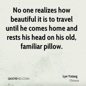 No one realizes how beautiful it is to travel until he comes home and rests his head on his old, familiar pillow.