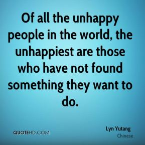 Of all the unhappy people in the world, the unhappiest are those who have not found something they want to do.