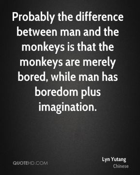 Probably the difference between man and the monkeys is that the monkeys are merely bored, while man has boredom plus imagination.