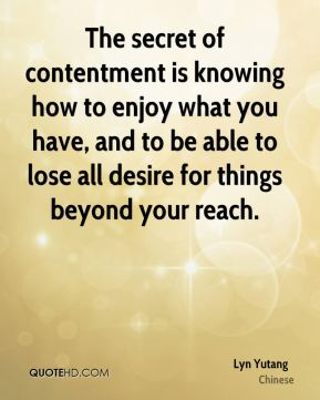 Lyn Yutang  - The secret of contentment is knowing how to enjoy what you have, and to be able to lose all desire for things beyond your reach.
