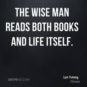 Lyn Yutang  - The wise man reads both books and life itself.