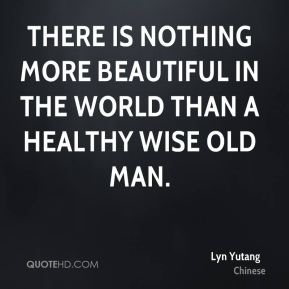 There is nothing more beautiful in the world than a healthy wise old man.