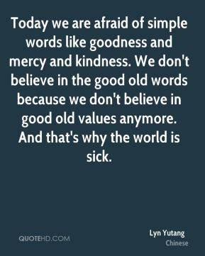 Today we are afraid of simple words like goodness and mercy and kindness. We don't believe in the good old words because we don't believe in good old values anymore. And that's why the world is sick.