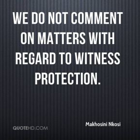 Makhosini Nkosi  - We do not comment on matters with regard to witness protection.