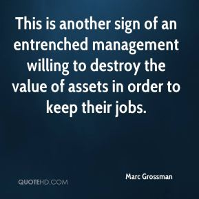 Marc Grossman  - This is another sign of an entrenched management willing to destroy the value of assets in order to keep their jobs.