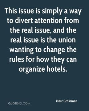 Marc Grossman  - This issue is simply a way to divert attention from the real issue, and the real issue is the union wanting to change the rules for how they can organize hotels.