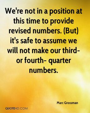 Marc Grossman  - We're not in a position at this time to provide revised numbers. (But) it's safe to assume we will not make our third- or fourth- quarter numbers.