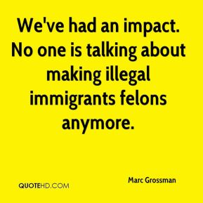 Marc Grossman  - We've had an impact. No one is talking about making illegal immigrants felons anymore.