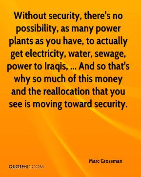 Marc Grossman  - Without security, there's no possibility, as many power plants as you have, to actually get electricity, water, sewage, power to Iraqis, ... And so that's why so much of this money and the reallocation that you see is moving toward security.
