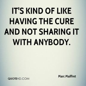 Marc Maiffret  - It's kind of like having the cure and not sharing it with anybody.
