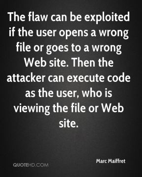 Marc Maiffret  - The flaw can be exploited if the user opens a wrong file or goes to a wrong Web site. Then the attacker can execute code as the user, who is viewing the file or Web site.