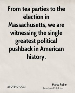 Marco Rubio - From tea parties to the election in Massachusetts, we are witnessing the single greatest political pushback in American history.