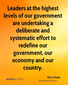 Marco Rubio - Leaders at the highest levels of our government are undertaking a deliberate and systematic effort to redefine our government, our economy and our country.