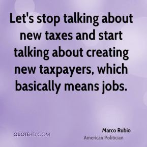 Marco Rubio - Let's stop talking about new taxes and start talking about creating new taxpayers, which basically means jobs.