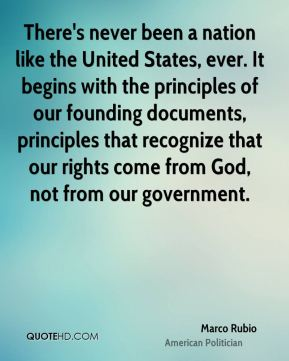 Marco Rubio - There's never been a nation like the United States, ever. It begins with the principles of our founding documents, principles that recognize that our rights come from God, not from our government.
