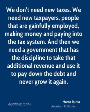 Marco Rubio - We don't need new taxes. We need new taxpayers, people that are gainfully employed, making money and paying into the tax system. And then we need a government that has the discipline to take that additional revenue and use it to pay down the debt and never grow it again.